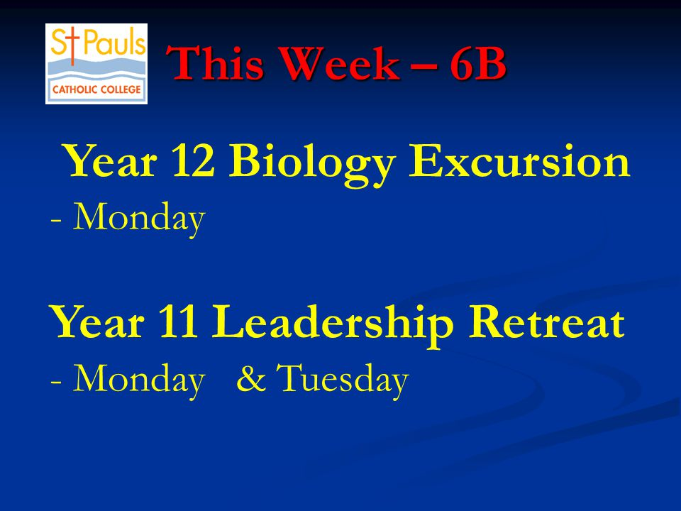 This Week – 6B This Week – 6B Year 12 Biology Excursion - Monday Year 11 Leadership Retreat - Monday & Tuesday