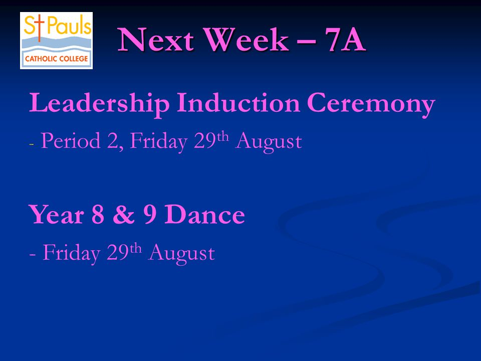 Next Week – 7A Next Week – 7A Leadership Induction Ceremony - Period 2, Friday 29 th August Year 8 & 9 Dance - Friday 29 th August