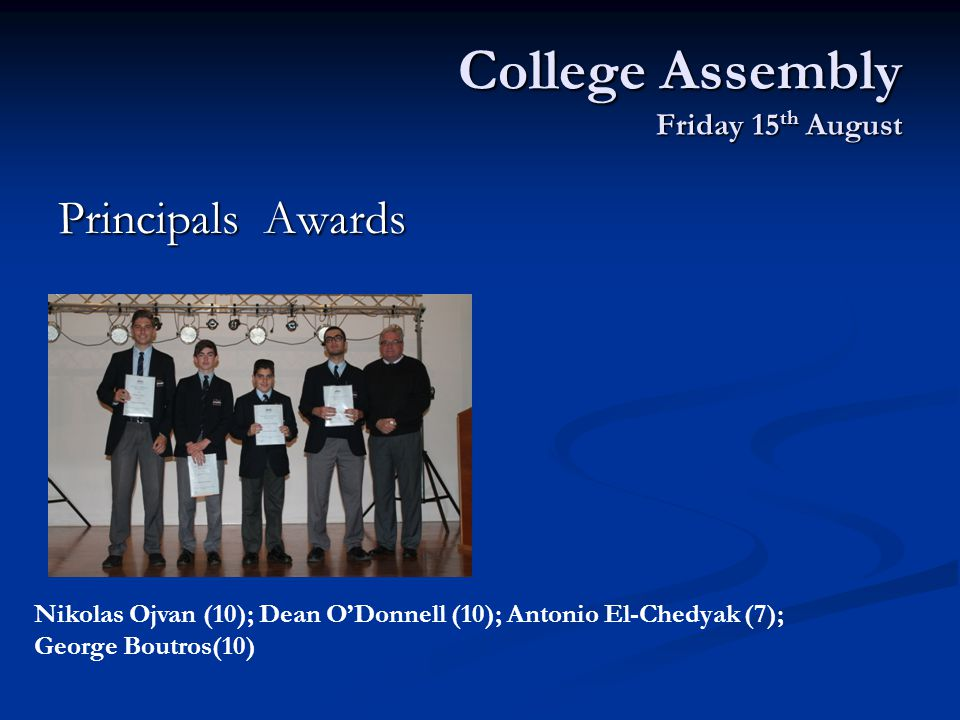 College Assembly Friday 15 th August Principals Awards Nikolas Ojvan (10); Dean O'Donnell (10); Antonio El-Chedyak (7); George Boutros(10)