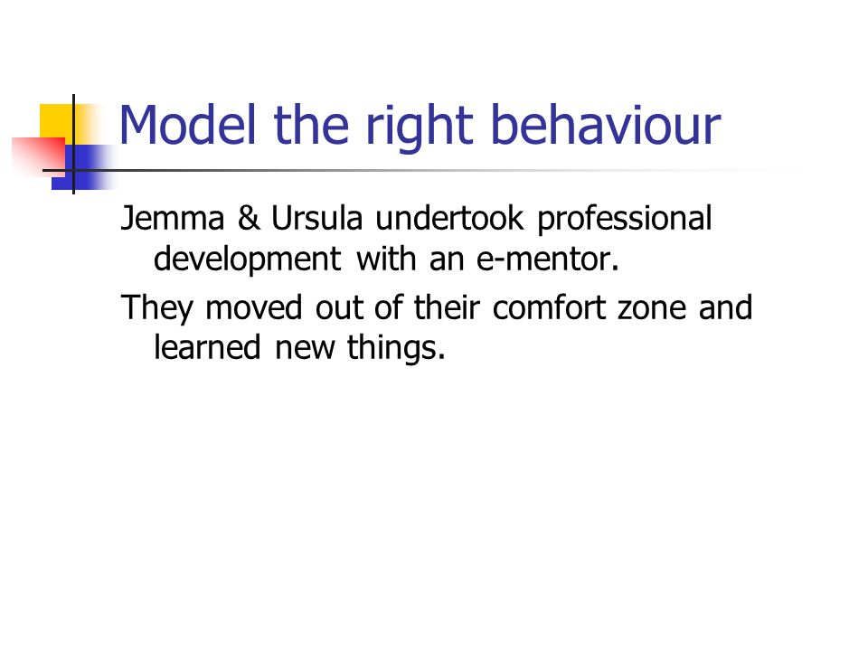 Model the right behaviour Jemma & Ursula undertook professional development with an e-mentor.
