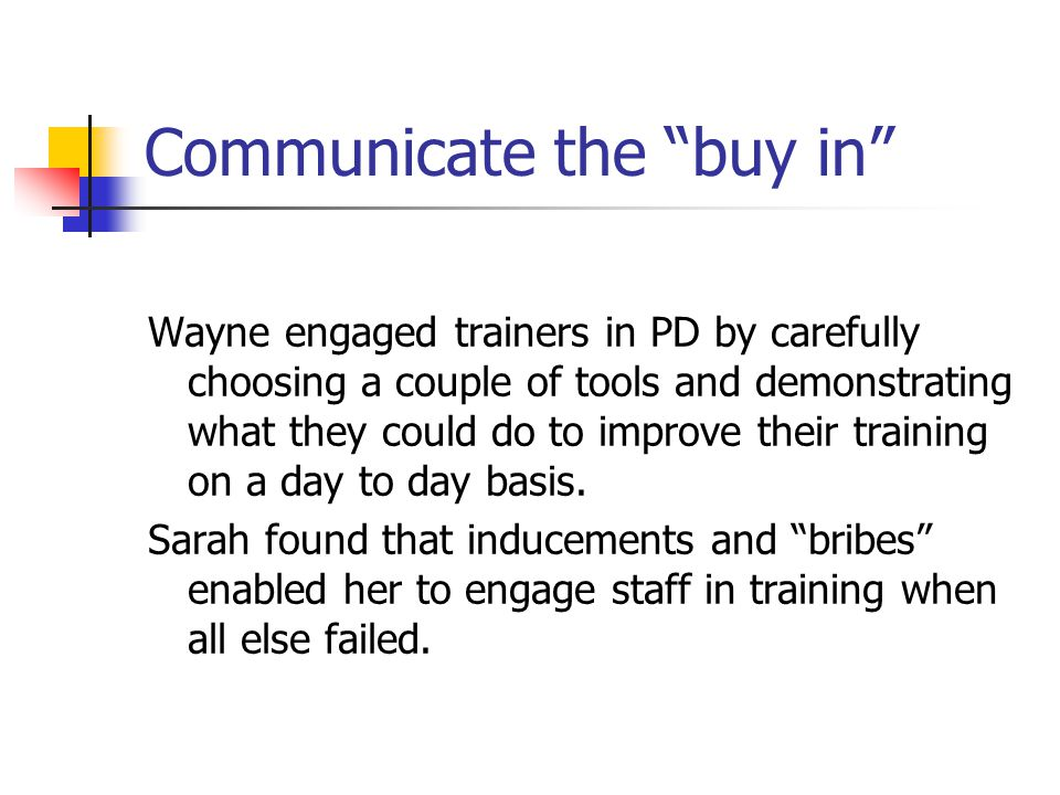 Communicate the buy in Wayne engaged trainers in PD by carefully choosing a couple of tools and demonstrating what they could do to improve their training on a day to day basis.