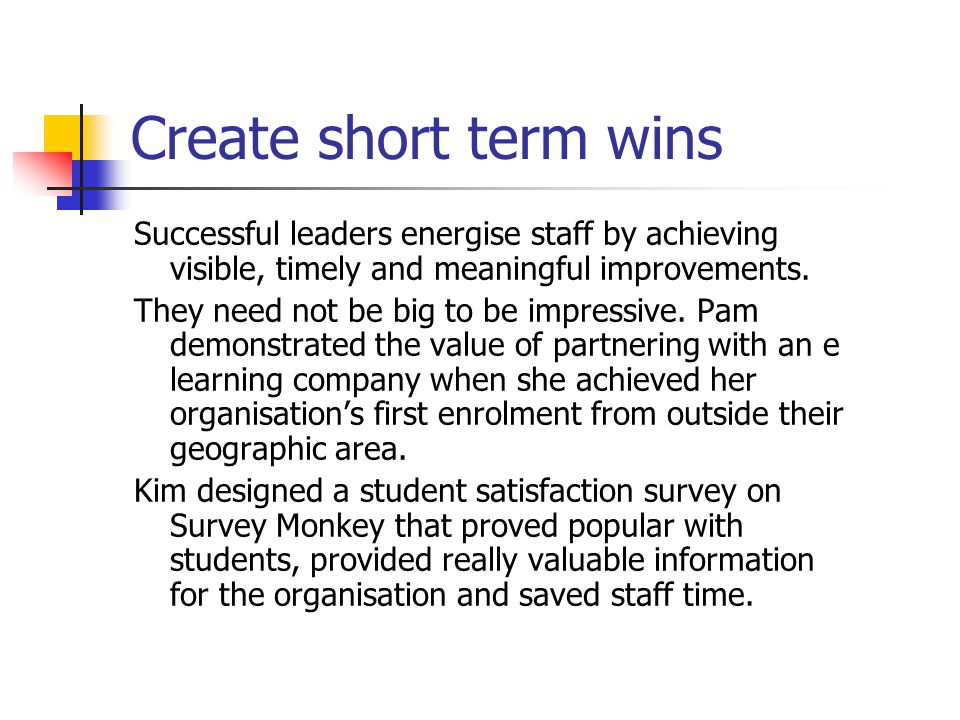 Create short term wins Successful leaders energise staff by achieving visible, timely and meaningful improvements.