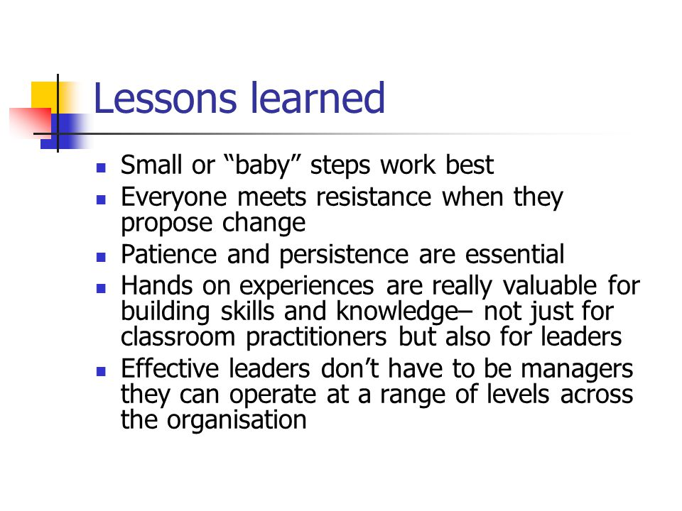 Lessons learned Small or baby steps work best Everyone meets resistance when they propose change Patience and persistence are essential Hands on experiences are really valuable for building skills and knowledge– not just for classroom practitioners but also for leaders Effective leaders don't have to be managers they can operate at a range of levels across the organisation
