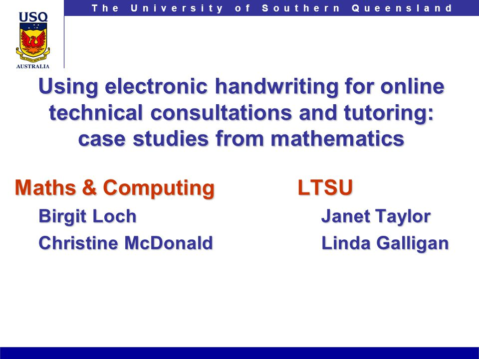 T h e U n i v e r s i t y o f S o u t h e r n Q u e e n s l a n d Using electronic handwriting for online technical consultations and tutoring: case s