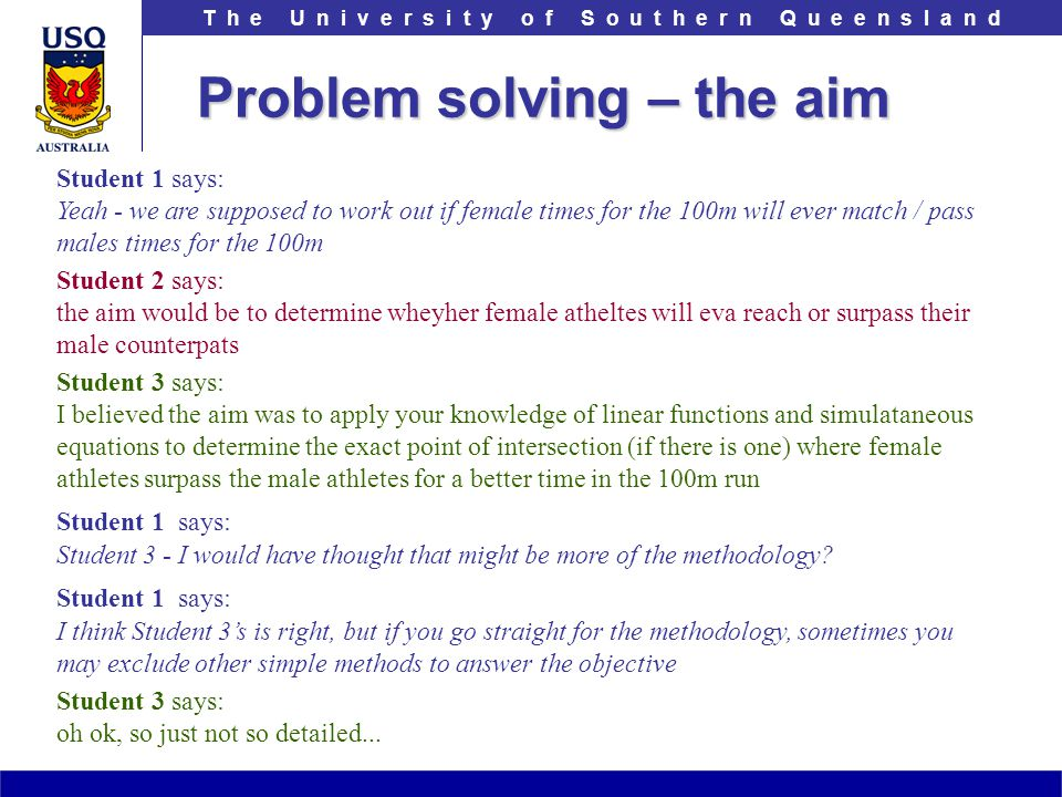 T h e U n i v e r s i t y o f S o u t h e r n Q u e e n s l a n d Problem solving – the aim Student 1 says: Yeah - we are supposed to work out if fema
