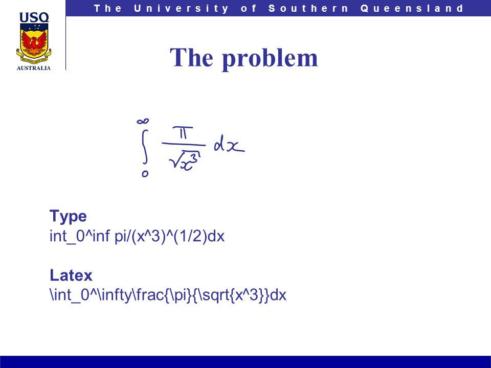 T h e U n i v e r s i t y o f S o u t h e r n Q u e e n s l a n d Type int_0^inf pi/(x^3)^(1/2)dx Latex \int_0^\infty\frac{\pi}{\sqrt{x^3}}dx The problem