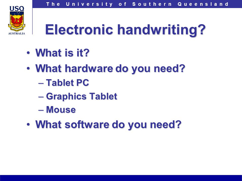 T h e U n i v e r s i t y o f S o u t h e r n Q u e e n s l a n d Electronic handwriting? What is it?What is it? What hardware do you need?What hardwa