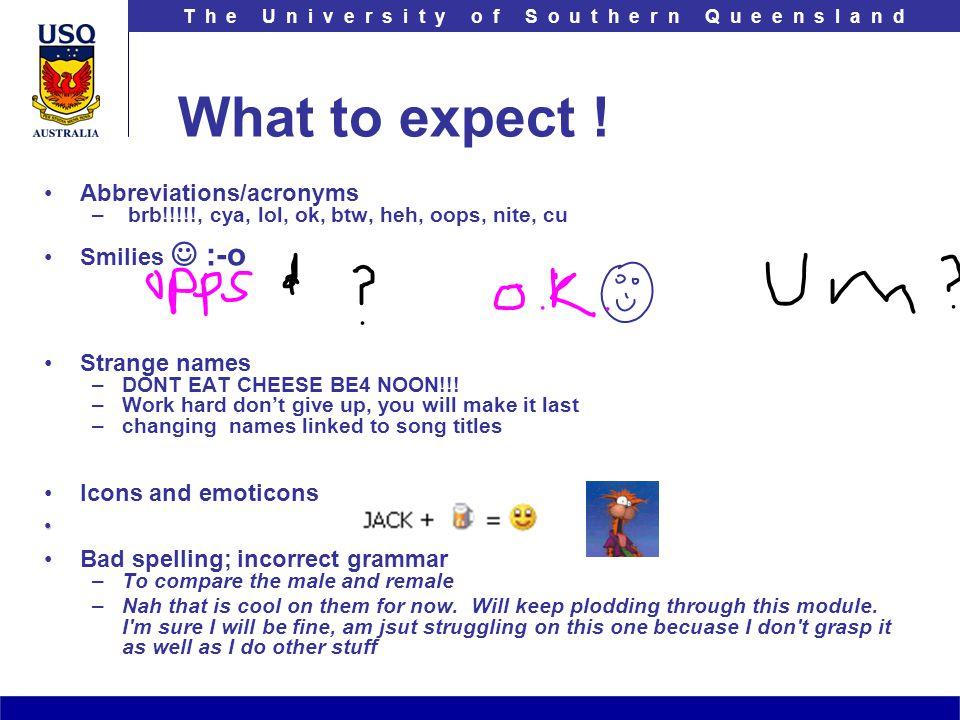 T h e U n i v e r s i t y o f S o u t h e r n Q u e e n s l a n d Abbreviations/acronyms – – brb!!!!!, cya, lol, ok, btw, heh, oops, nite, cu Smilies :-o Strange names – –DONT EAT CHEESE BE4 NOON!!.