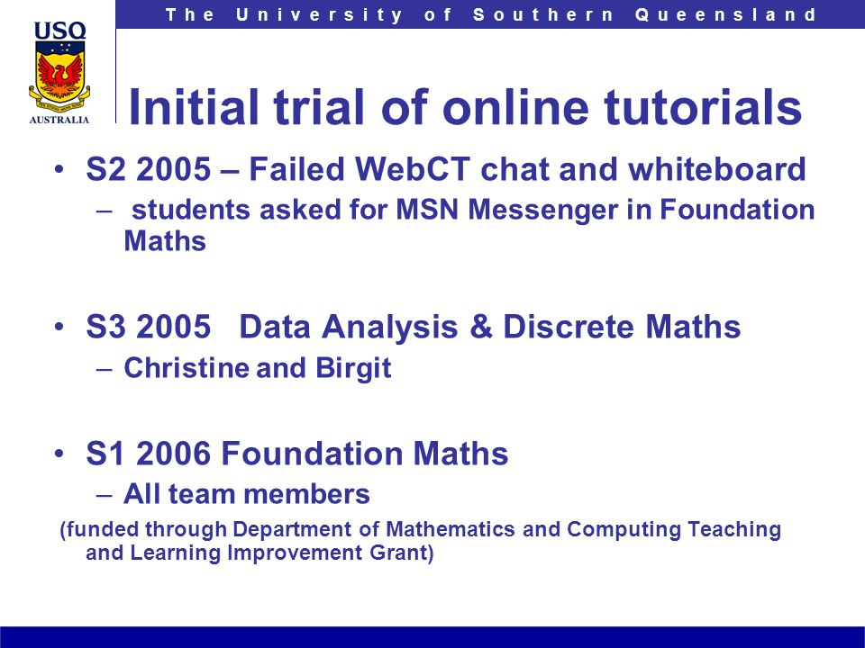 T h e U n i v e r s i t y o f S o u t h e r n Q u e e n s l a n d Initial trial of online tutorials S2 2005 – Failed WebCT chat and whiteboard – – stu
