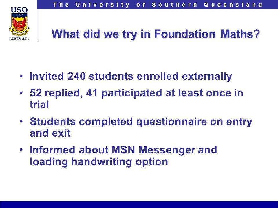 T h e U n i v e r s i t y o f S o u t h e r n Q u e e n s l a n d What did we try in Foundation Maths.