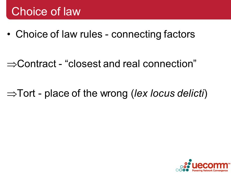 Choice of law Choice of law rules - connecting factors  Contract - closest and real connection  Tort - place of the wrong (lex locus delicti)