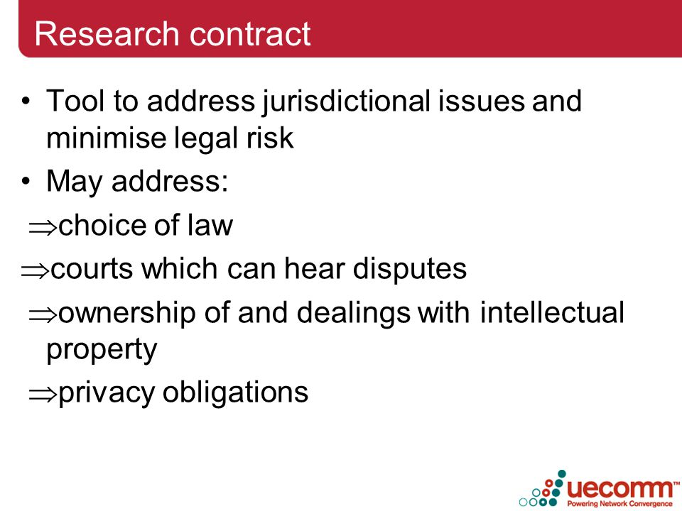 Research contract Tool to address jurisdictional issues and minimise legal risk May address:  choice of law  courts which can hear disputes  ownership of and dealings with intellectual property  privacy obligations