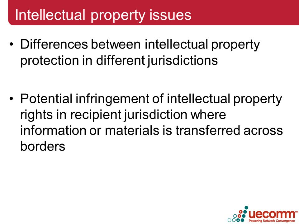 Intellectual property issues Differences between intellectual property protection in different jurisdictions Potential infringement of intellectual property rights in recipient jurisdiction where information or materials is transferred across borders