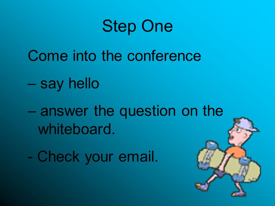 Step One Come into the conference – say hello – answer the question on the whiteboard.
