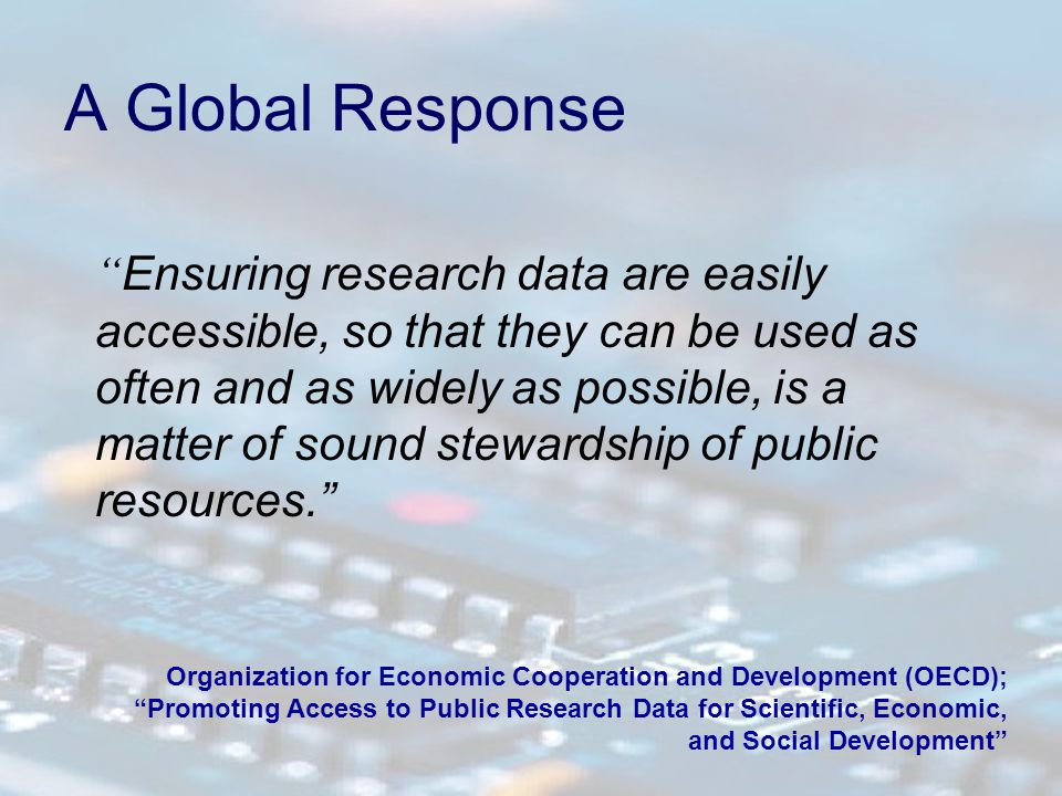 A Global Response Ensuring research data are easily accessible, so that they can be used as often and as widely as possible, is a matter of sound stewardship of public resources. Organization for Economic Cooperation and Development (OECD); Promoting Access to Public Research Data for Scientific, Economic, and Social Development
