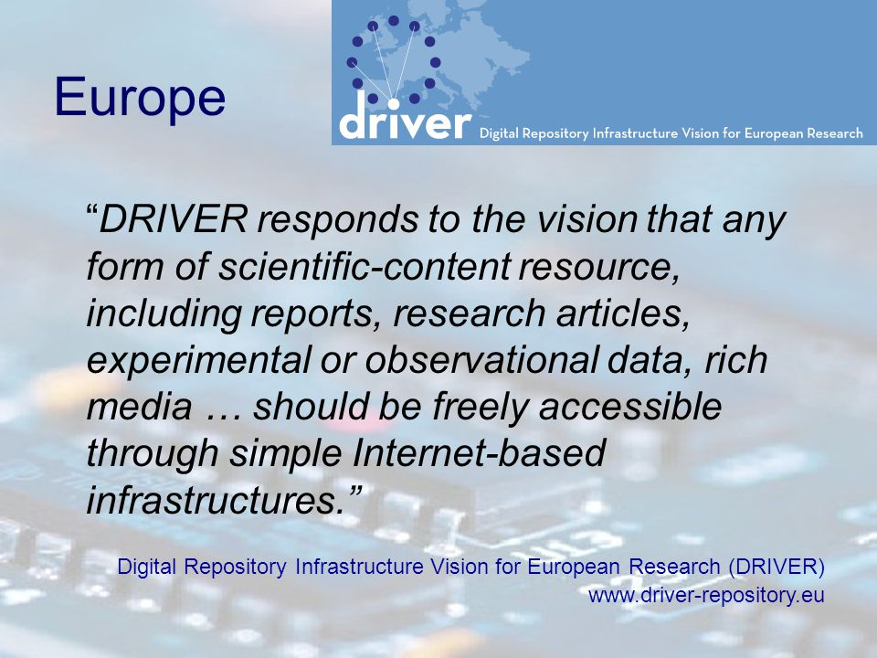 Europe DRIVER responds to the vision that any form of scientific-content resource, including reports, research articles, experimental or observational data, rich media … should be freely accessible through simple Internet-based infrastructures. Digital Repository Infrastructure Vision for European Research (DRIVER) www.driver-repository.eu
