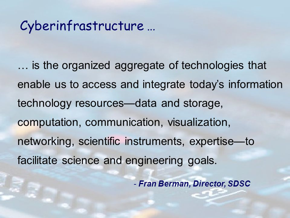 … is the organized aggregate of technologies that enable us to access and integrate today's information technology resources—data and storage, computation, communication, visualization, networking, scientific instruments, expertise—to facilitate science and engineering goals.