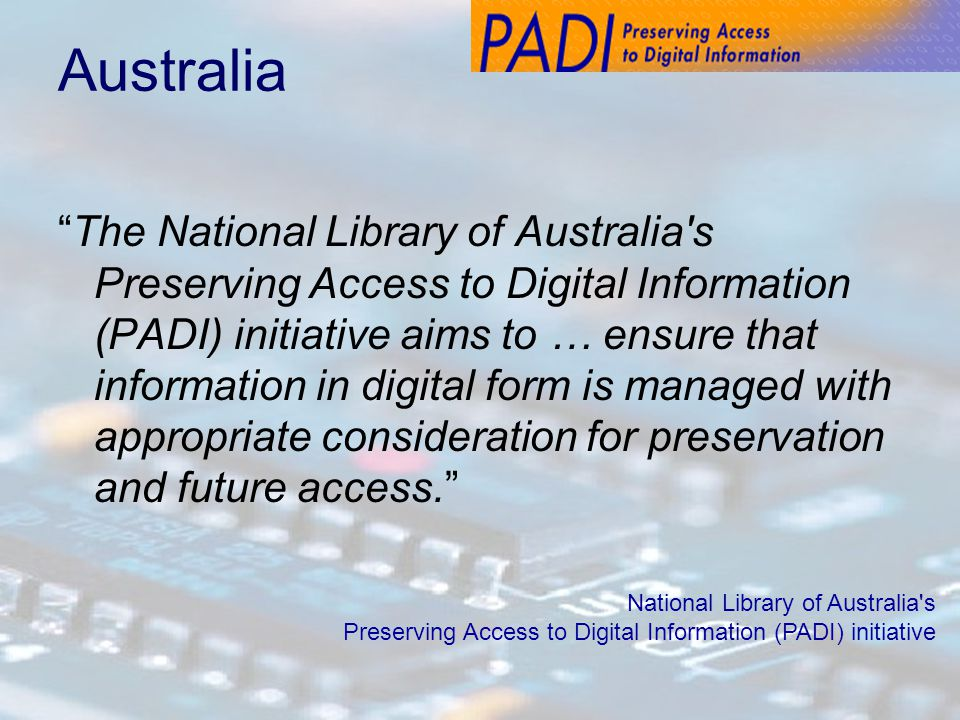 Australia The National Library of Australia s Preserving Access to Digital Information (PADI) initiative aims to … ensure that information in digital form is managed with appropriate consideration for preservation and future access. National Library of Australia s Preserving Access to Digital Information (PADI) initiative