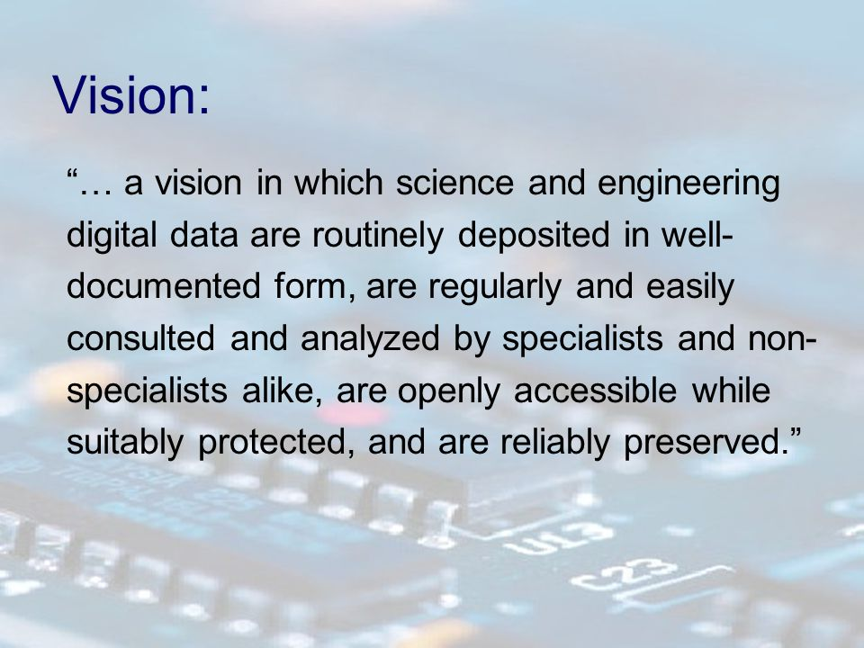 Vision: … a vision in which science and engineering digital data are routinely deposited in well- documented form, are regularly and easily consulted and analyzed by specialists and non- specialists alike, are openly accessible while suitably protected, and are reliably preserved.
