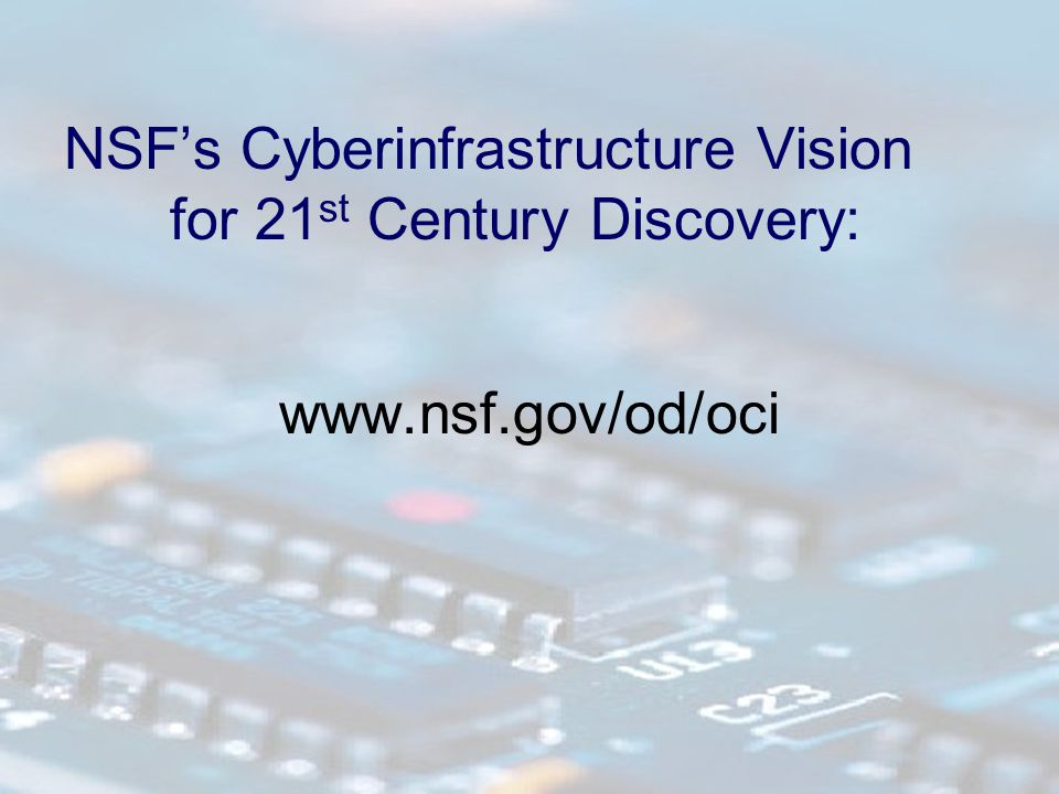 NSF's Cyberinfrastructure Vision for 21 st Century Discovery: www.nsf.gov/od/oci