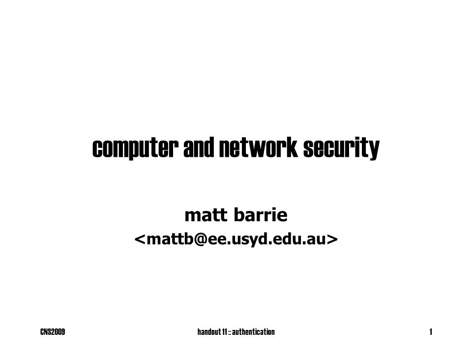 CNS2009handout 11 :: authentication22 challenge-response using symmetric techniques Symmetric cypher or MAC r' prevents a chosen plaintext attack (and as a challenge) Both the user and the server share secret key k (bad) Prevents eavesdropping AliceBob pick random r' hello nonce r E k (r|r') or h k (r|r') verify D k contains r pick random r