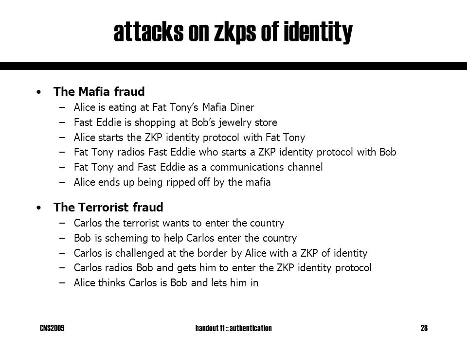 CNS2009handout 11 :: authentication28 attacks on zkps of identity The Mafia fraud –Alice is eating at Fat Tony's Mafia Diner –Fast Eddie is shopping at Bob's jewelry store –Alice starts the ZKP identity protocol with Fat Tony –Fat Tony radios Fast Eddie who starts a ZKP identity protocol with Bob –Fat Tony and Fast Eddie as a communications channel –Alice ends up being ripped off by the mafia The Terrorist fraud –Carlos the terrorist wants to enter the country –Bob is scheming to help Carlos enter the country –Carlos is challenged at the border by Alice with a ZKP of identity –Carlos radios Bob and gets him to enter the ZKP identity protocol –Alice thinks Carlos is Bob and lets him in