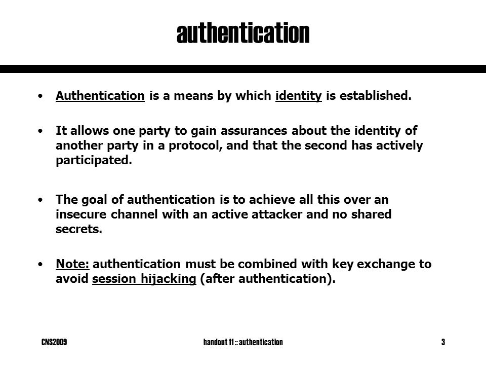 CNS2009handout 11 :: authentication3 authentication Authentication is a means by which identity is established.