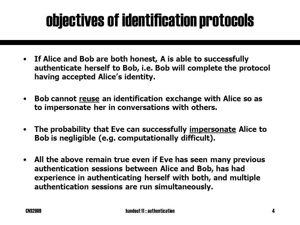 CNS2009handout 11 :: authentication4 objectives of identification protocols If Alice and Bob are both honest, A is able to successfully authenticate herself to Bob, i.e.