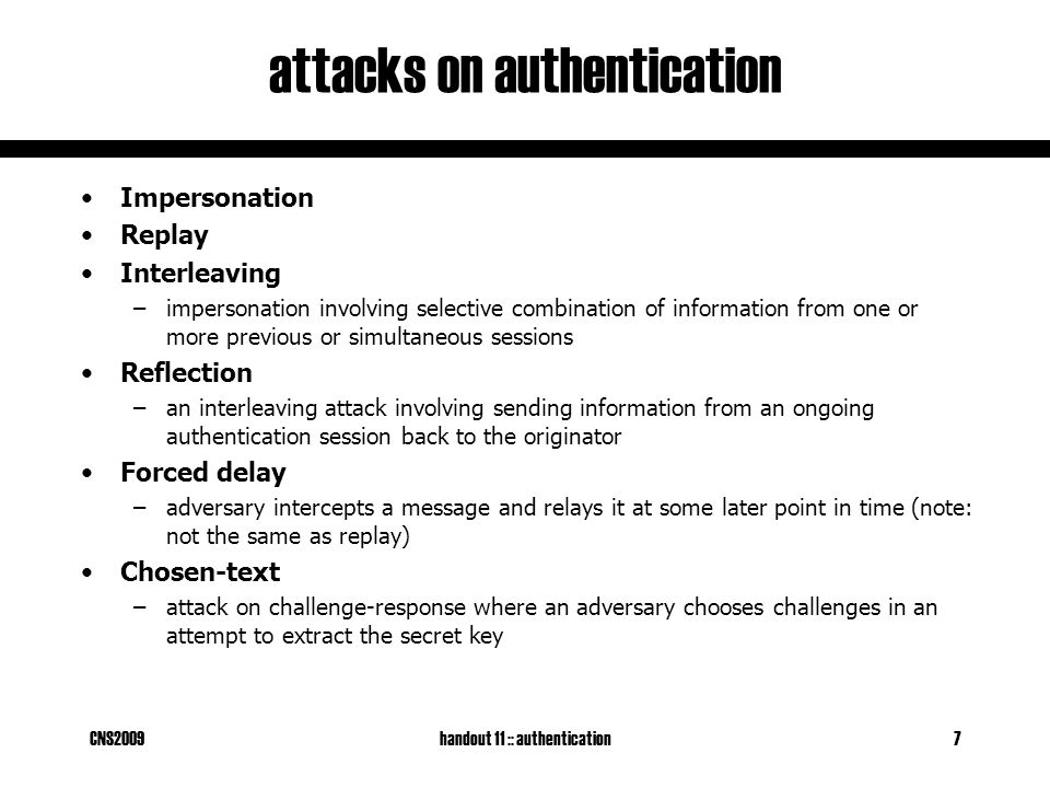 CNS2009handout 11 :: authentication7 attacks on authentication Impersonation Replay Interleaving –impersonation involving selective combination of information from one or more previous or simultaneous sessions Reflection –an interleaving attack involving sending information from an ongoing authentication session back to the originator Forced delay –adversary intercepts a message and relays it at some later point in time (note: not the same as replay) Chosen-text –attack on challenge-response where an adversary chooses challenges in an attempt to extract the secret key