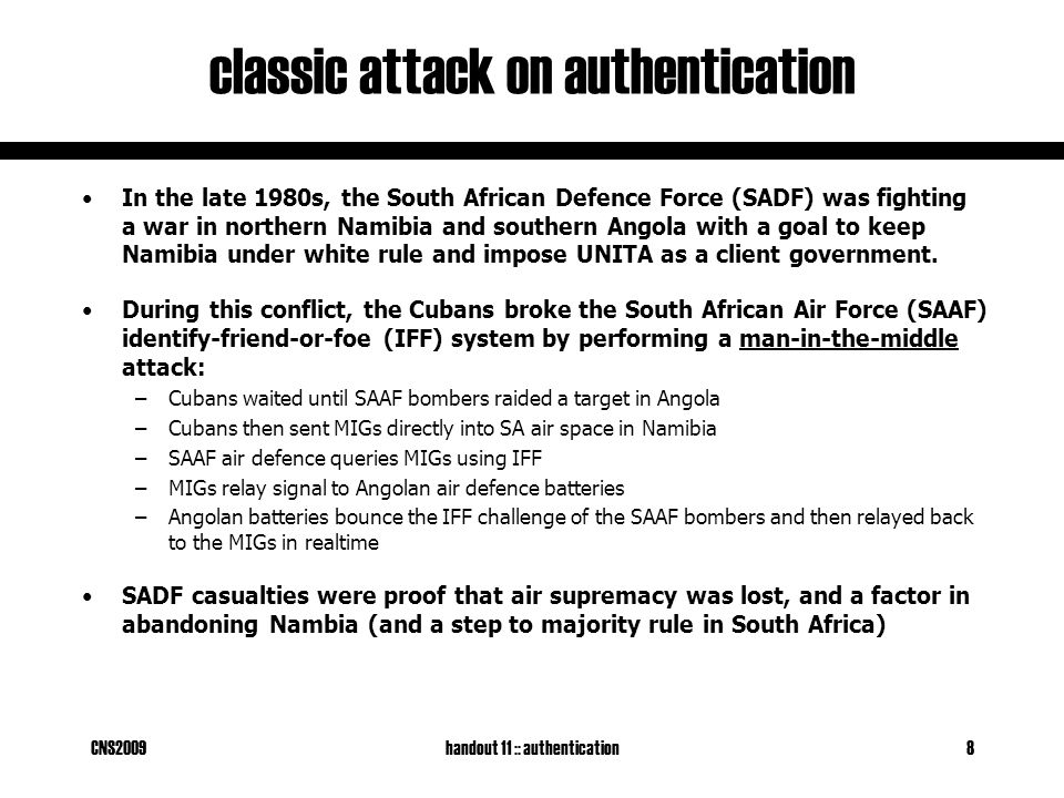 CNS2009handout 11 :: authentication8 classic attack on authentication In the late 1980s, the South African Defence Force (SADF) was fighting a war in northern Namibia and southern Angola with a goal to keep Namibia under white rule and impose UNITA as a client government.