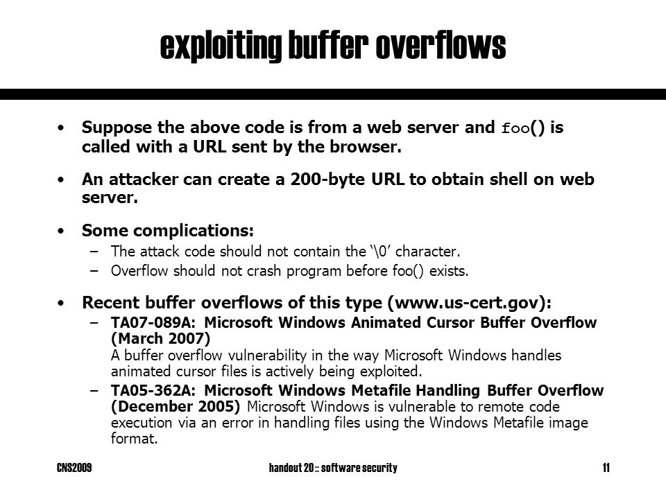 CNS2009handout 20 :: software security11 exploiting buffer overflows Suppose the above code is from a web server and foo () is called with a URL sent