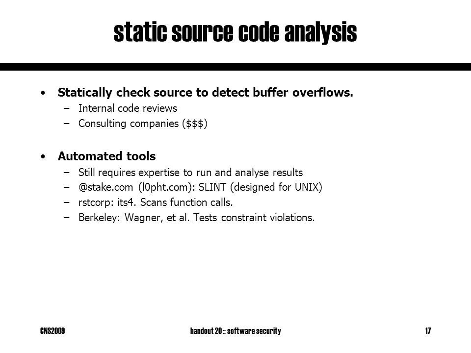 CNS2009handout 20 :: software security17 static source code analysis Statically check source to detect buffer overflows. –Internal code reviews –Consu