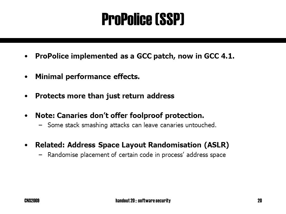CNS2009handout 20 :: software security20 ProPolice (SSP) ProPolice implemented as a GCC patch, now in GCC 4.1. Minimal performance effects. Protects m