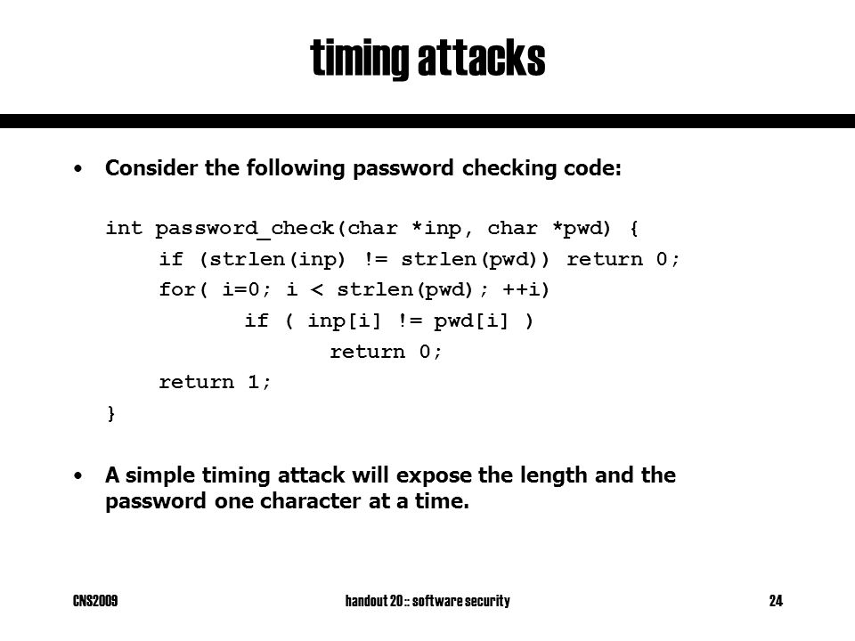 CNS2009handout 20 :: software security24 timing attacks Consider the following password checking code: int password_check(char *inp, char *pwd) { if (