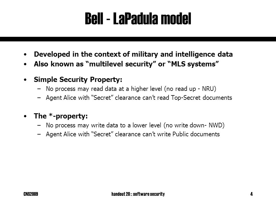 "CNS2009handout 20 :: software security4 Bell - LaPadula model Developed in the context of military and intelligence data Also known as ""multilevel sec"