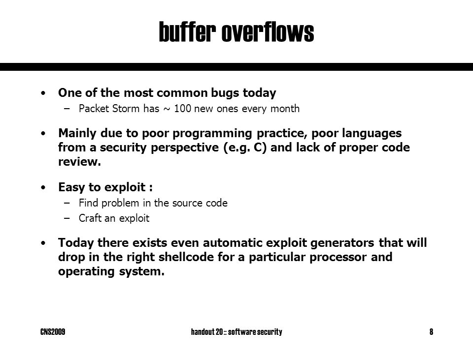 CNS2009handout 20 :: software security9 buffer overflows explained Suppose a server contains the function foo : void foo(char *str) { char buf[128]; strcpy(buf, str); } When the function is invoked the stack looks like: What if *str is 136 bytes long.