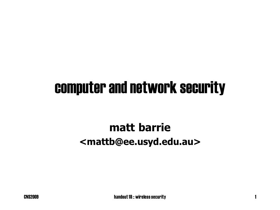 CNS2009handout 18 :: wireless security2 mobile computing Main forms: –3rd Generation Mobile Phones (CDMA2000, etc.) –802.11 Wireless Ethernet (Wireless LANs) –802.15 Wireless Personal Area Networks (e.g.