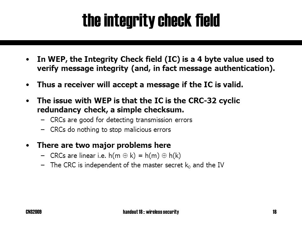 CNS2009handout 18 :: wireless security18 the integrity check field In WEP, the Integrity Check field (IC) is a 4 byte value used to verify message integrity (and, in fact message authentication).