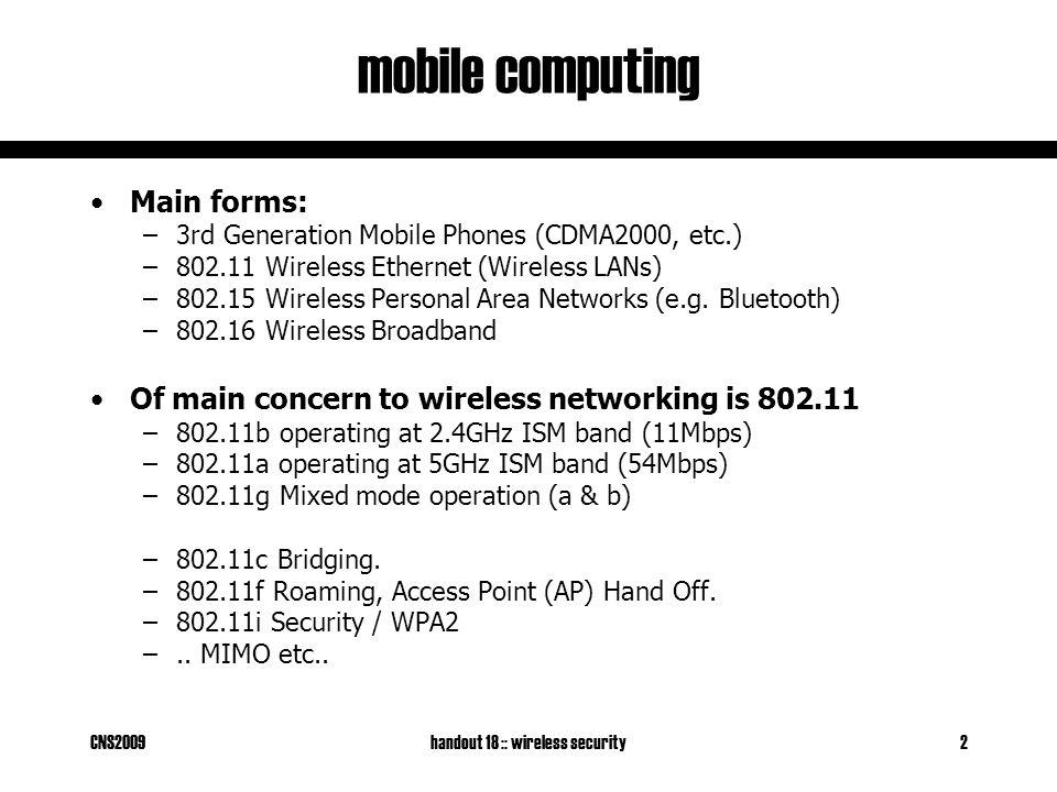 CNS2009handout 18 :: wireless security2 mobile computing Main forms: –3rd Generation Mobile Phones (CDMA2000, etc.) –802.11 Wireless Ethernet (Wireless LANs) –802.15 Wireless Personal Area Networks (e.g.