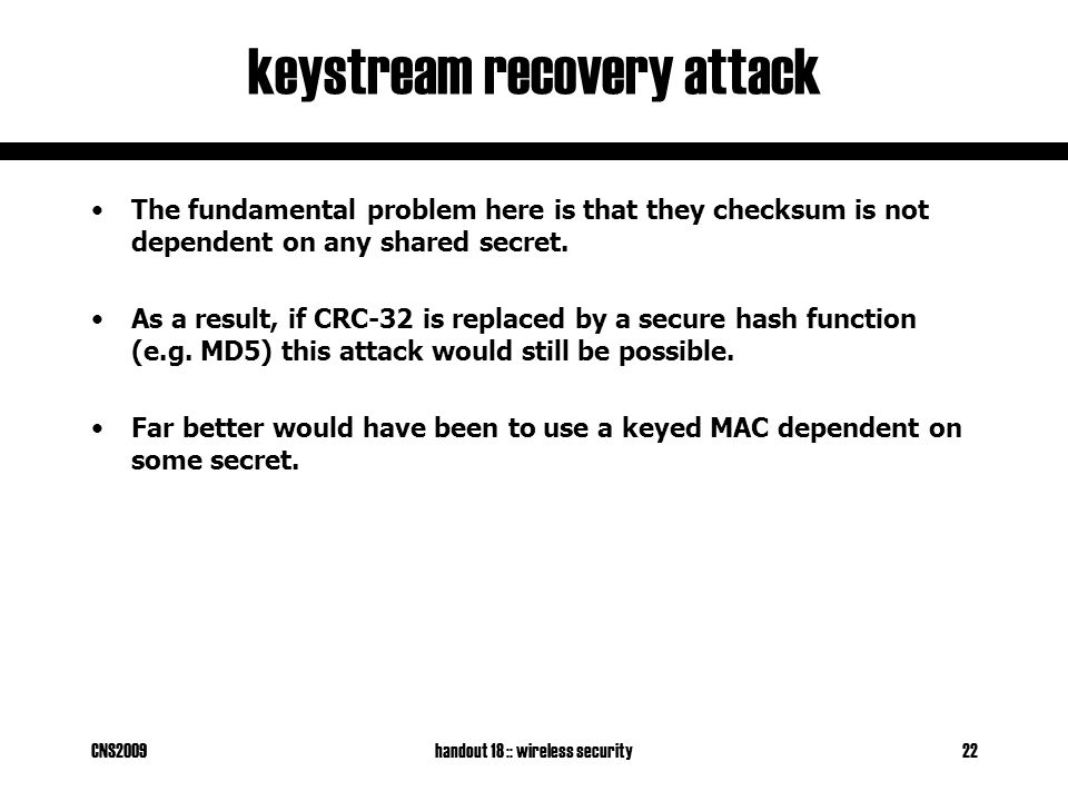 CNS2009handout 18 :: wireless security22 keystream recovery attack The fundamental problem here is that they checksum is not dependent on any shared secret.