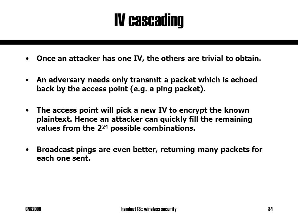 CNS2009handout 18 :: wireless security34 IV cascading Once an attacker has one IV, the others are trivial to obtain.
