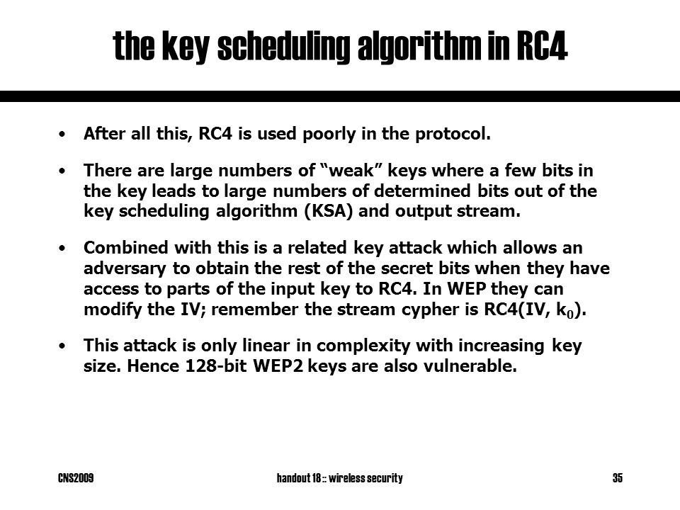 CNS2009handout 18 :: wireless security35 the key scheduling algorithm in RC4 After all this, RC4 is used poorly in the protocol.