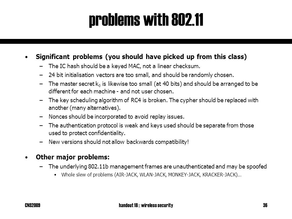 CNS2009handout 18 :: wireless security36 problems with 802.11 Significant problems (you should have picked up from this class) –The IC hash should be a keyed MAC, not a linear checksum.