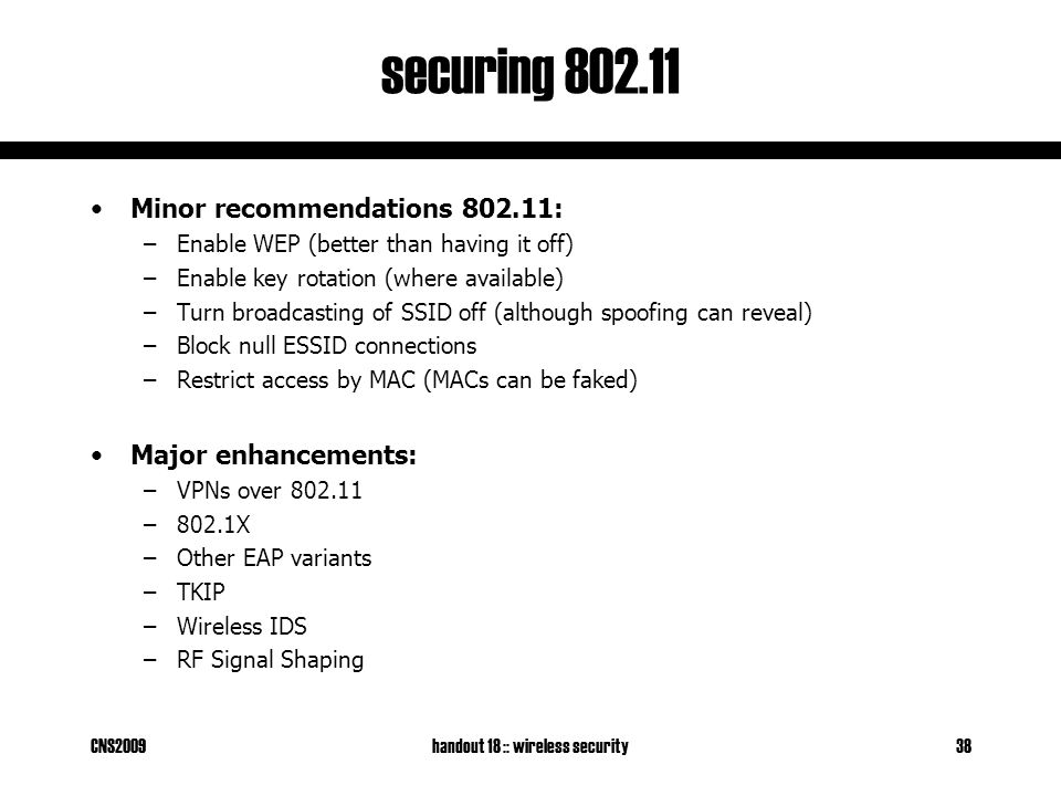 CNS2009handout 18 :: wireless security38 securing 802.11 Minor recommendations 802.11: –Enable WEP (better than having it off) –Enable key rotation (where available) –Turn broadcasting of SSID off (although spoofing can reveal) –Block null ESSID connections –Restrict access by MAC (MACs can be faked) Major enhancements: –VPNs over 802.11 –802.1X –Other EAP variants –TKIP –Wireless IDS –RF Signal Shaping