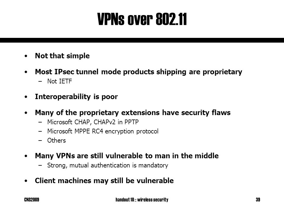 CNS2009handout 18 :: wireless security39 VPNs over 802.11 Not that simple Most IPsec tunnel mode products shipping are proprietary –Not IETF Interoperability is poor Many of the proprietary extensions have security flaws –Microsoft CHAP, CHAPv2 in PPTP –Microsoft MPPE RC4 encryption protocol –Others Many VPNs are still vulnerable to man in the middle –Strong, mutual authentication is mandatory Client machines may still be vulnerable