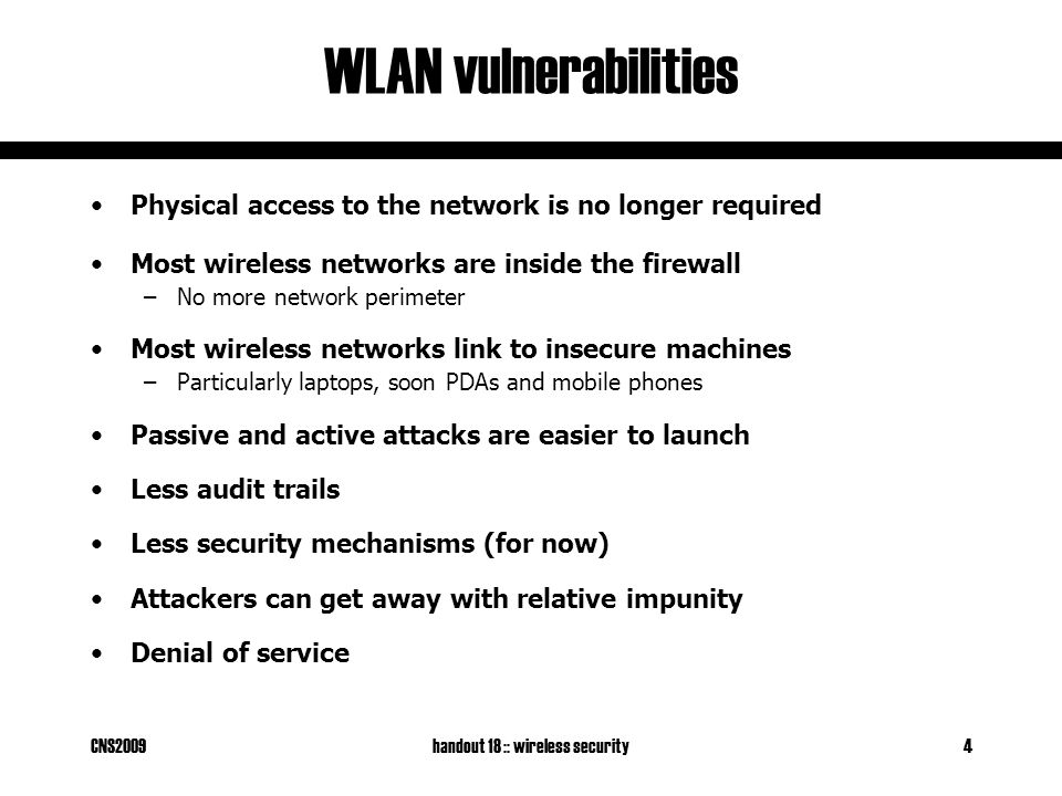CNS2009handout 18 :: wireless security4 WLAN vulnerabilities Physical access to the network is no longer required Most wireless networks are inside the firewall –No more network perimeter Most wireless networks link to insecure machines –Particularly laptops, soon PDAs and mobile phones Passive and active attacks are easier to launch Less audit trails Less security mechanisms (for now) Attackers can get away with relative impunity Denial of service