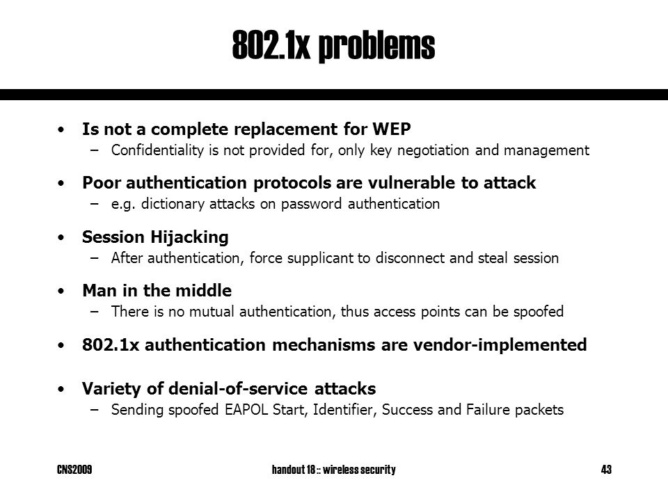 CNS2009handout 18 :: wireless security43 802.1x problems Is not a complete replacement for WEP –Confidentiality is not provided for, only key negotiation and management Poor authentication protocols are vulnerable to attack –e.g.