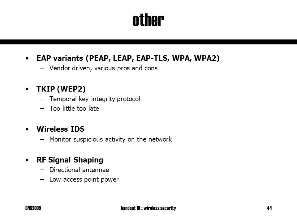 CNS2009handout 18 :: wireless security44 other EAP variants (PEAP, LEAP, EAP-TLS, WPA, WPA2) –Vendor driven, various pros and cons TKIP (WEP2) –Temporal key integrity protocol –Too little too late Wireless IDS –Monitor suspicious activity on the network RF Signal Shaping –Directional antennae –Low access point power