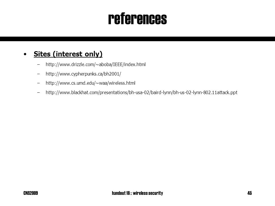 CNS2009handout 18 :: wireless security45 references Sites (interest only) –http://www.drizzle.com/~aboba/IEEE/index.html –http://www.cypherpunks.ca/bh2001/ –http://www.cs.umd.edu/~waa/wireless.html –http://www.blackhat.com/presentations/bh-usa-02/baird-lynn/bh-us-02-lynn-802.11attack.ppt