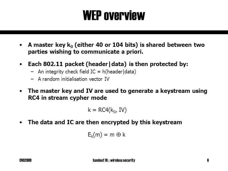 CNS2009handout 18 :: wireless security8 WEP overview A master key k 0 (either 40 or 104 bits) is shared between two parties wishing to communicate a priori.